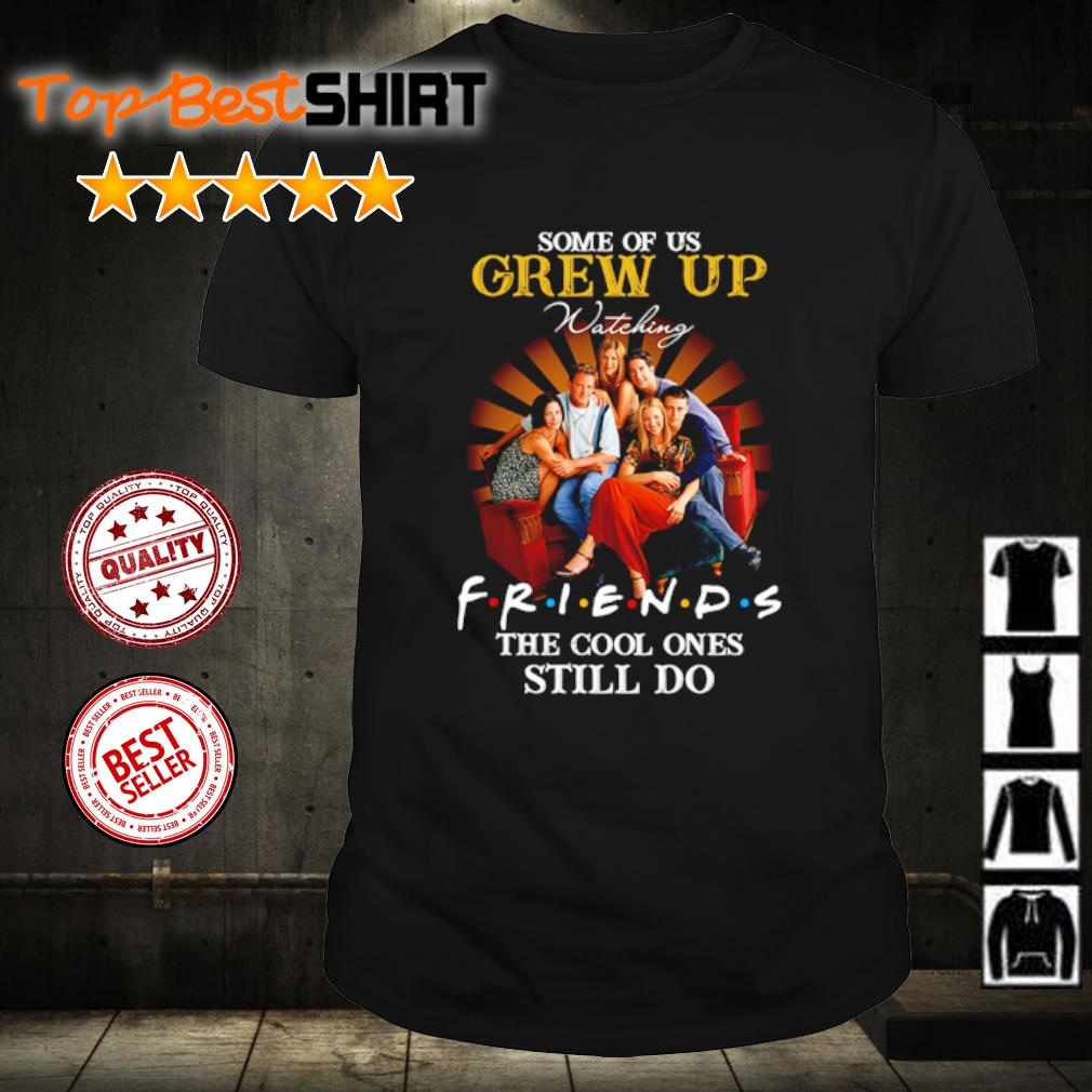 Some of us grew up watching friends the cool ones still do shirt
