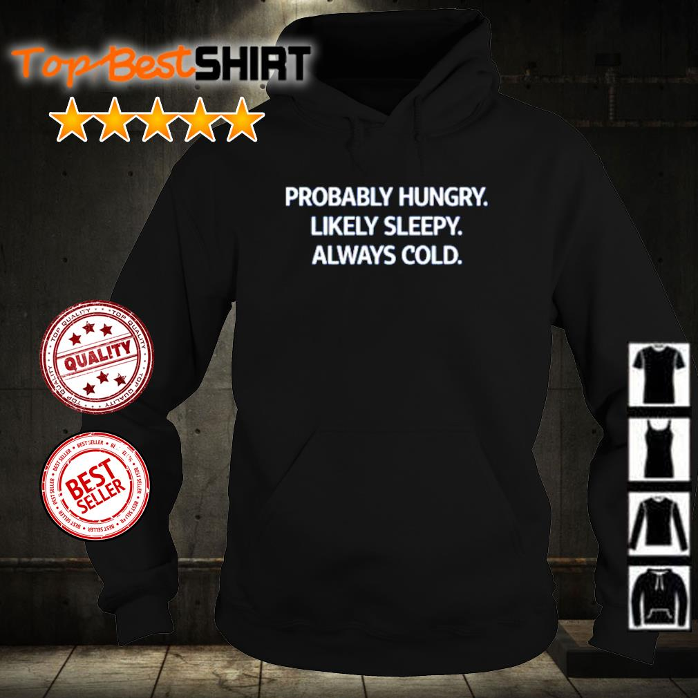 Probably hungry likely sleepy always cold s hoodie