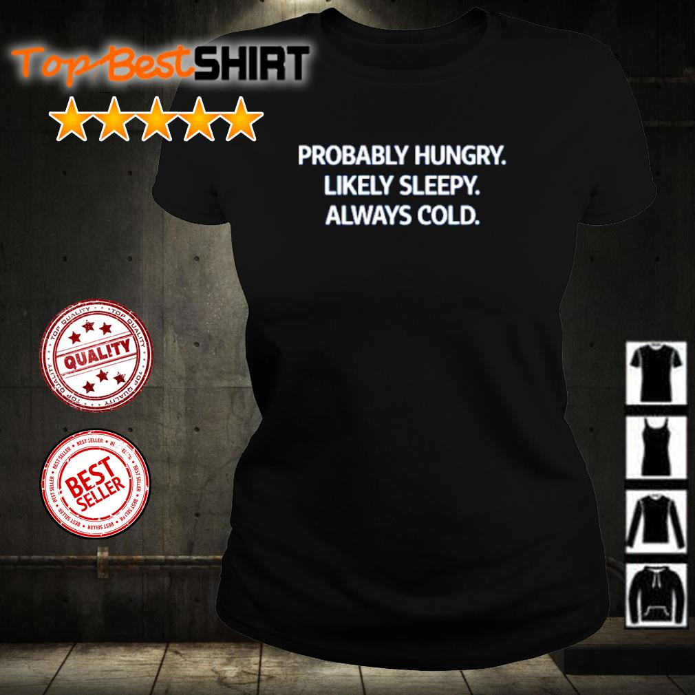 Probably hungry likely sleepy always cold s ladies-tee