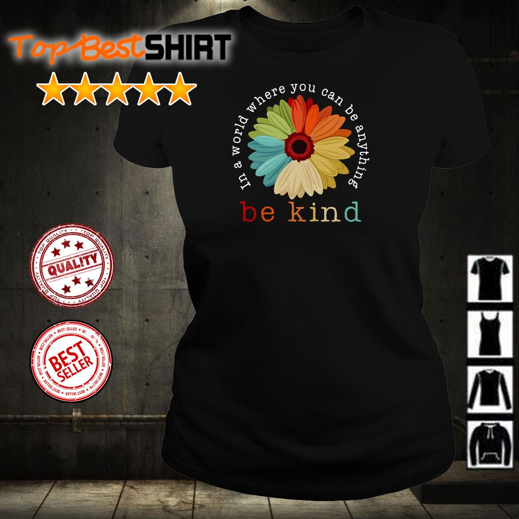Flower In A World Where You Can Be Anything Be Kind shirt