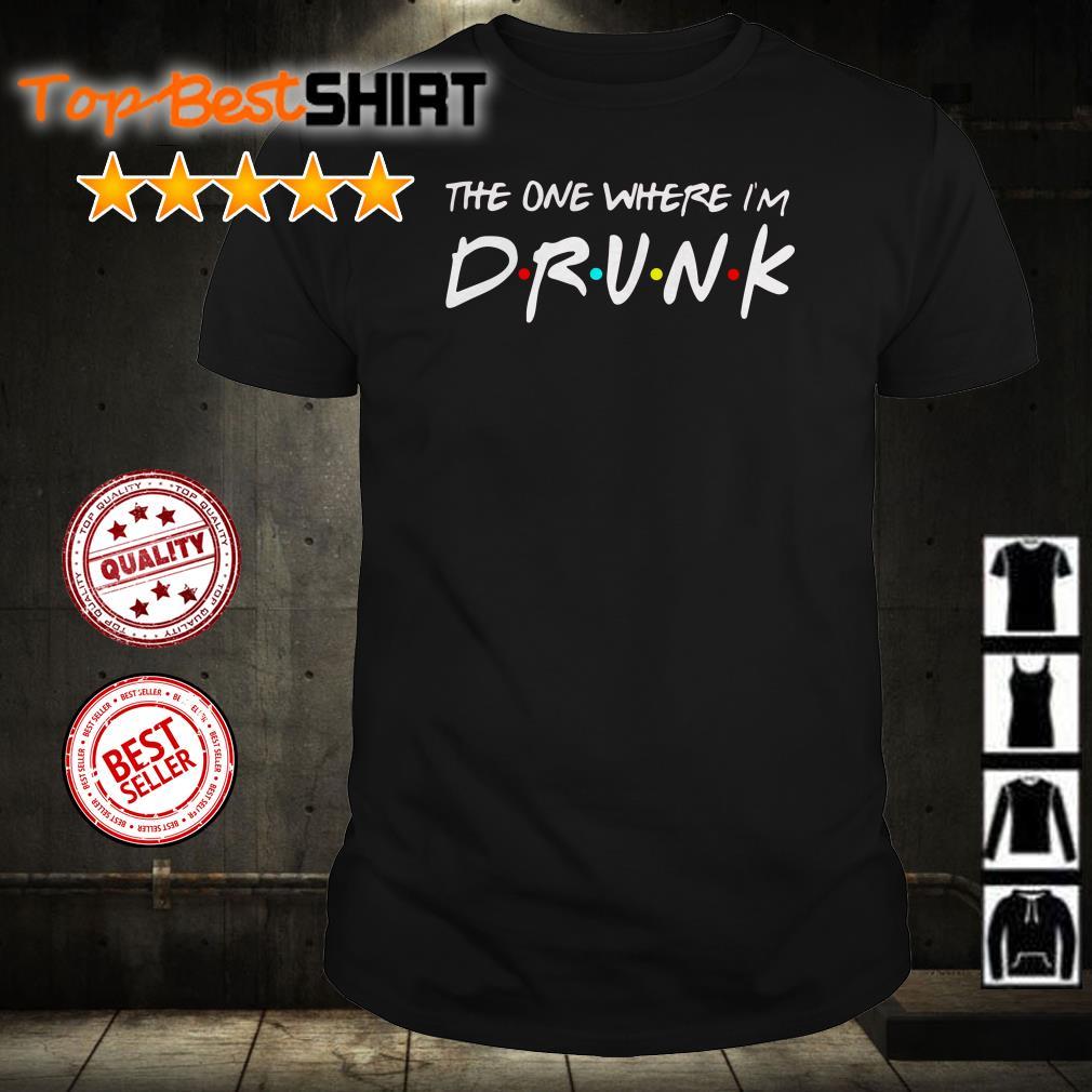 The One Where I'm Drunk shirt
