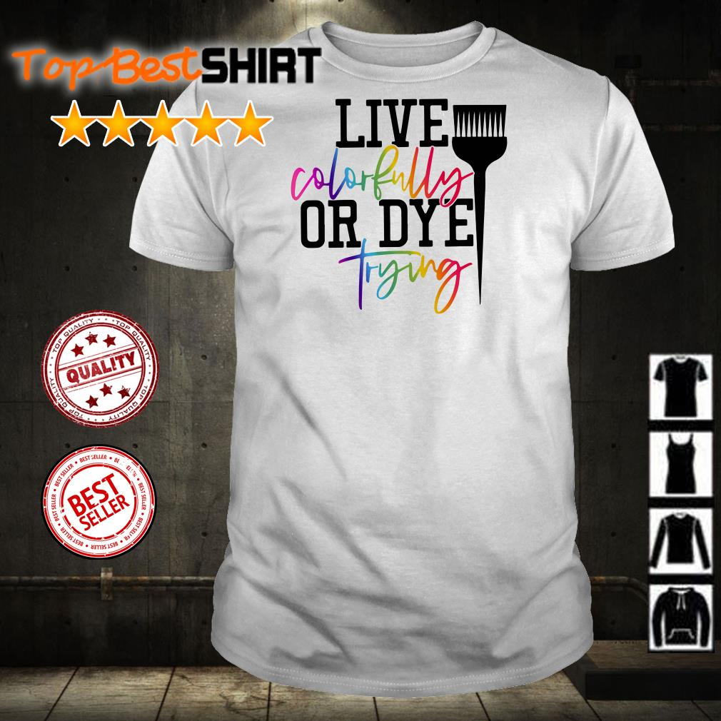 Hairstylist live colorfully or dye trying shirt