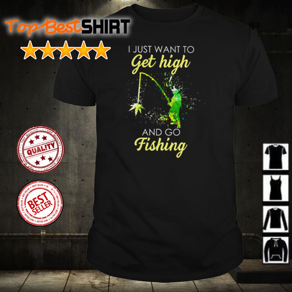I just want to get high and go fishing shirt
