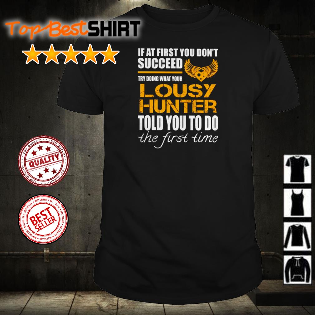 If at first you don't succeed try doing what your Lousy Hunter told you to do the first time shirt