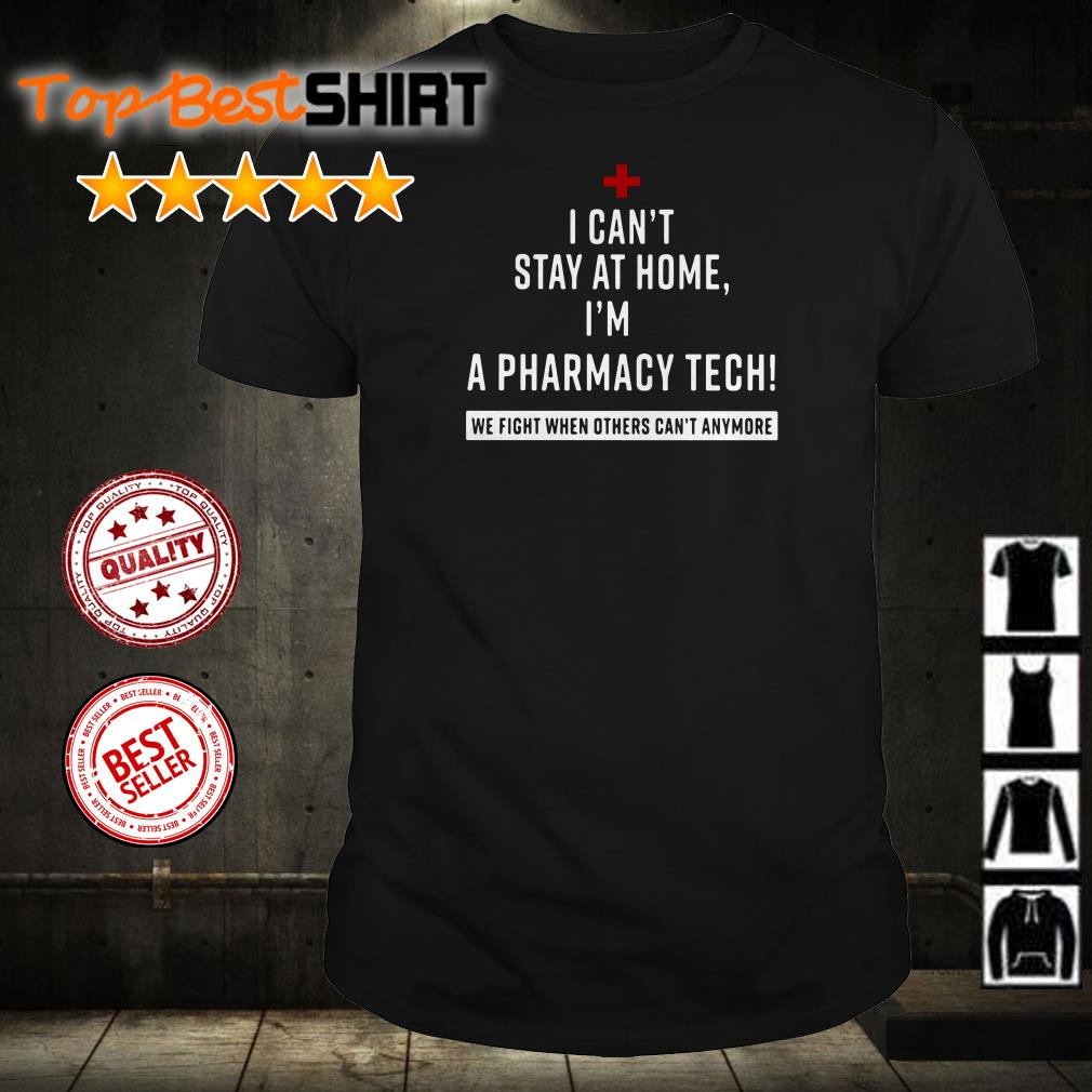 I can't stay at home I'm a Pharmacy Tech we fight shirt
