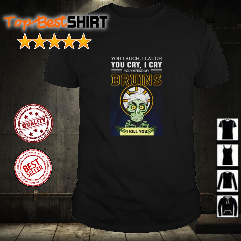 You laugh I laugh you cry I cry you offend my Boston Bruins I kill you shirt