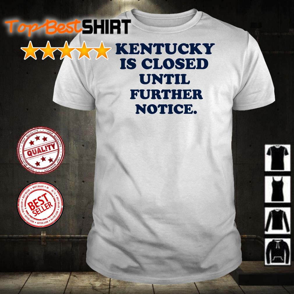 Kentucky is closed until further notice shirt