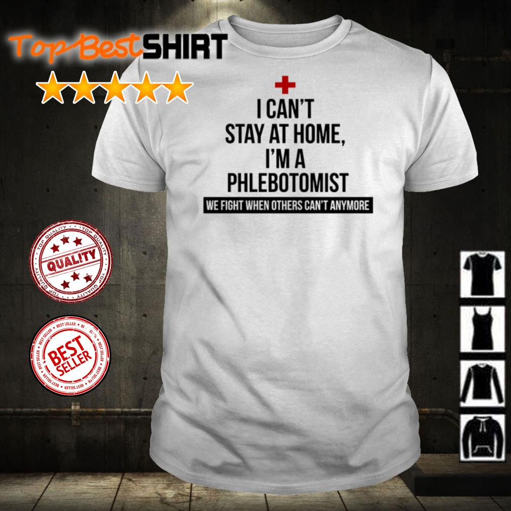 I can't stay at home I'm a Phlebotomist we fight shirt