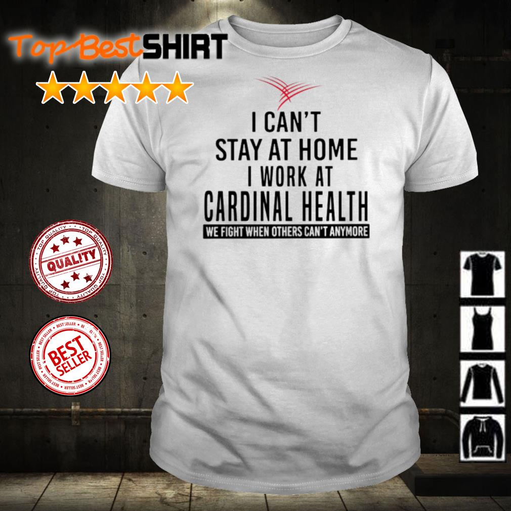 I can't stay at home I work at Cardinal Health we fight shirt