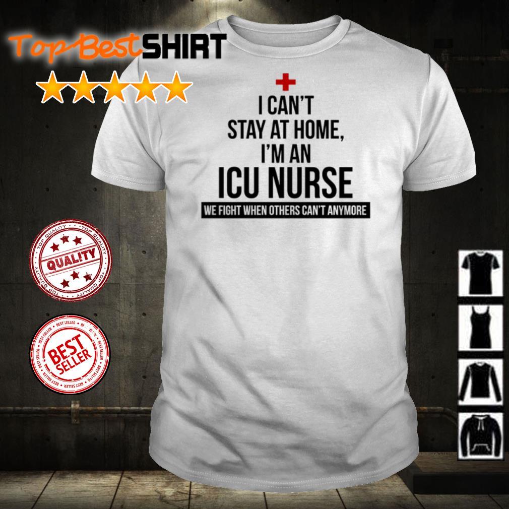 I can't stay at home I'm an ICU Nurse we fight shirt
