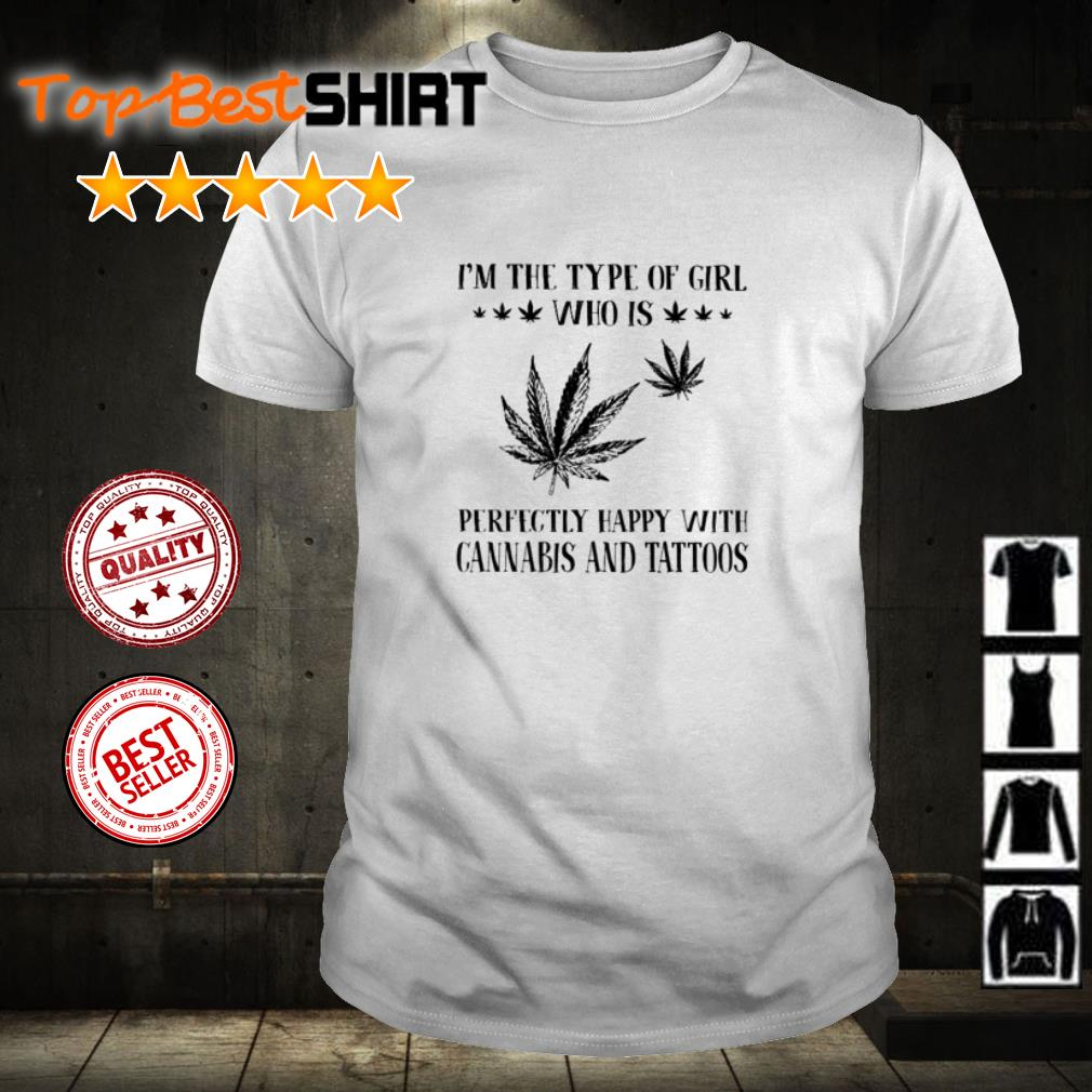 I'm the type of girl who is perfectly happy with cannabis and tattoos shirt
