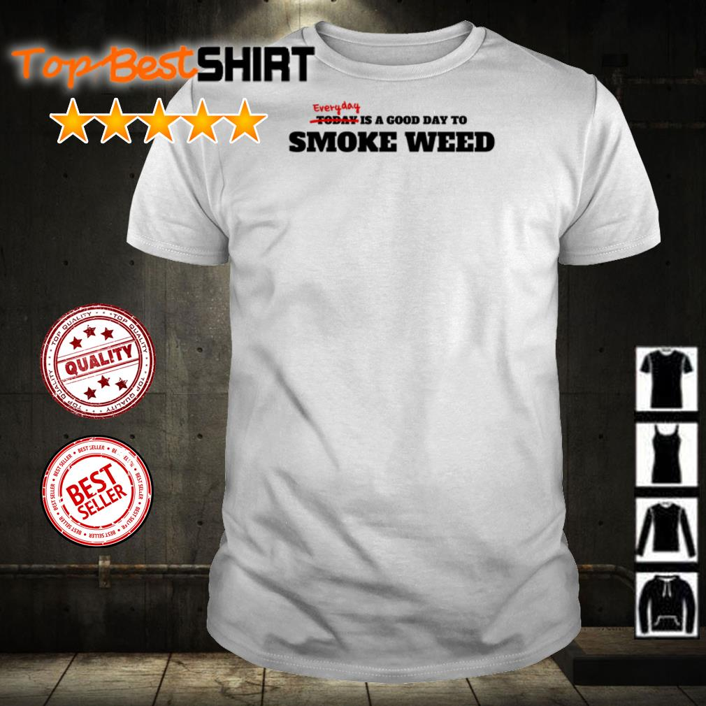 Everyday is a good day to smoke weed shirt