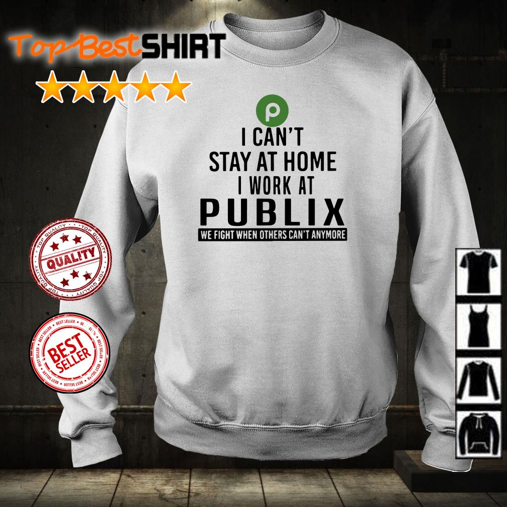 I can't stay at home I work at Publix we fight shirt