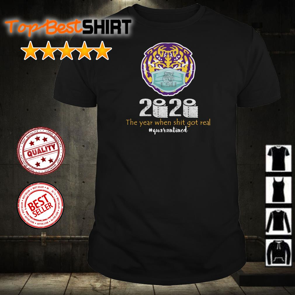 LSU Tigers 2020 the year when shit got real #quarantined shirt