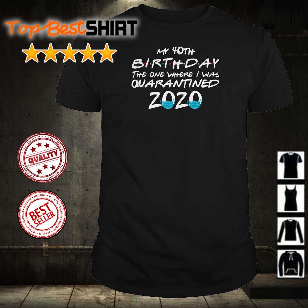 My 40th Birthday the one where I was quarantined 2020 shirt