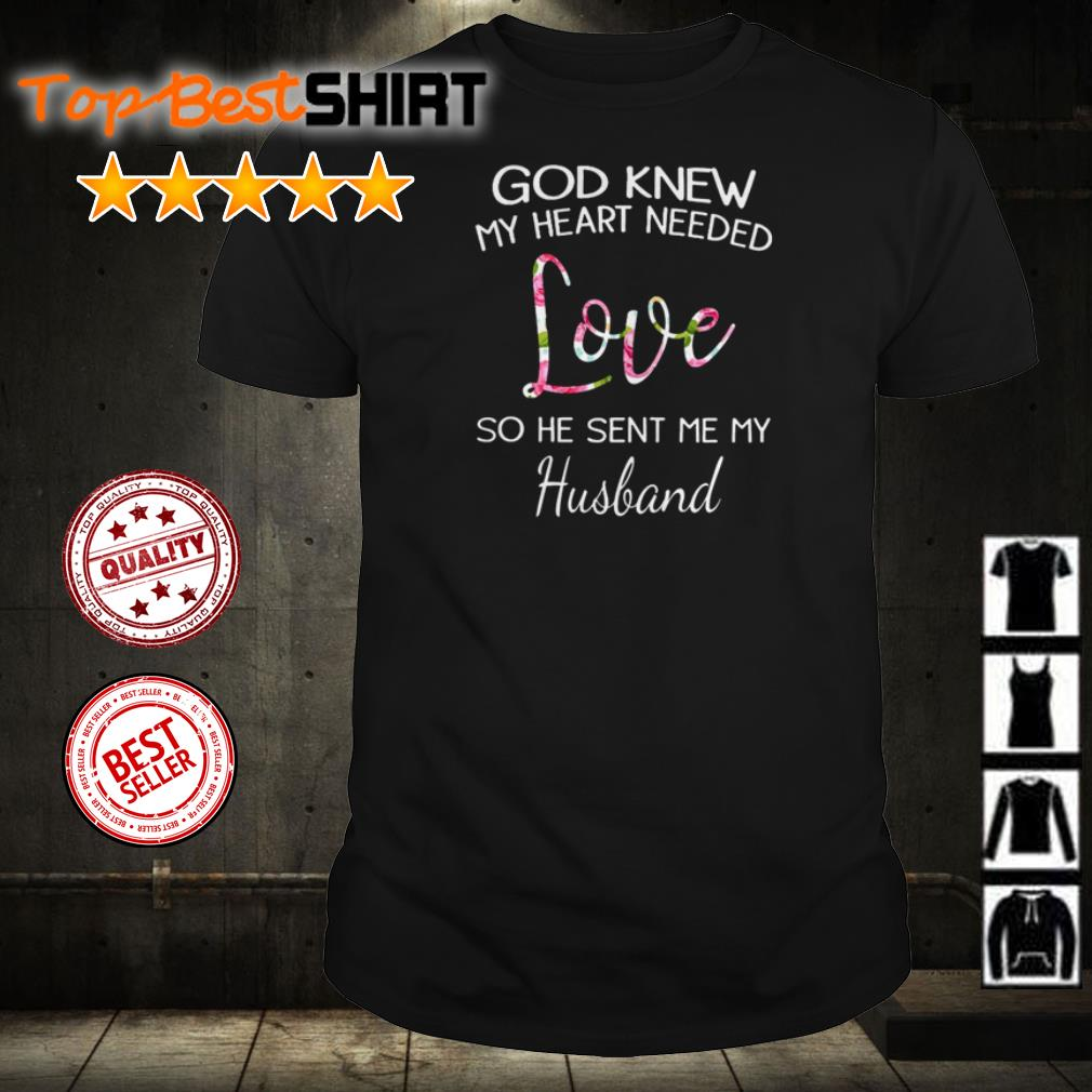 God knew my heart needed love so he sent me my husband shirt