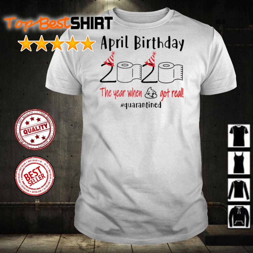 April birthday 2020 the year when shit got real #quarantined shirt