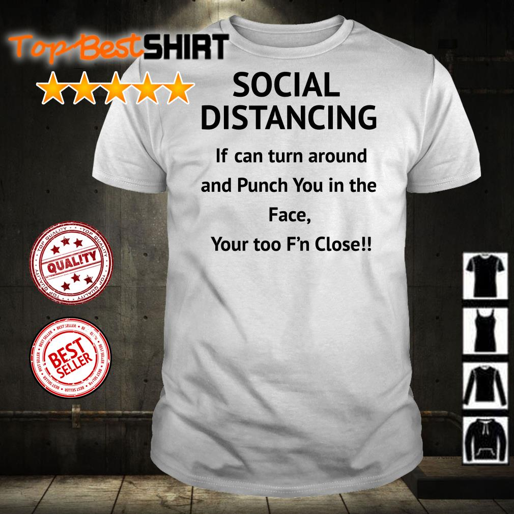 Social Distancing if can turn around and Punch You in the Face your too F'n close shirt