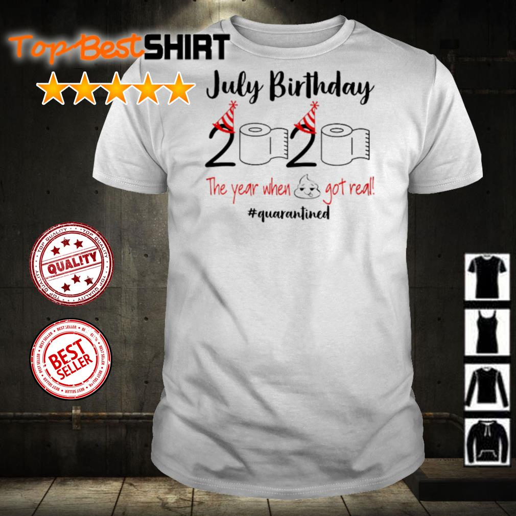 July birthday 2020 the year when shit got real #quarantined shirt