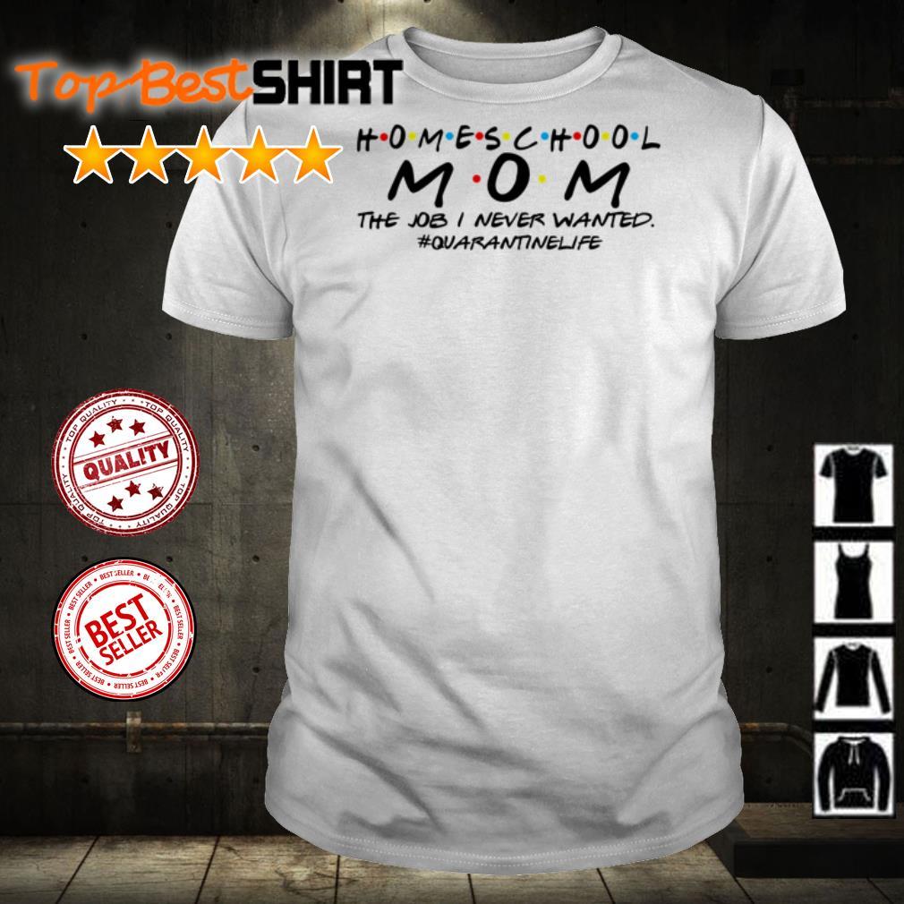 Homeschool mom the job I never wanted #quarantined shirt