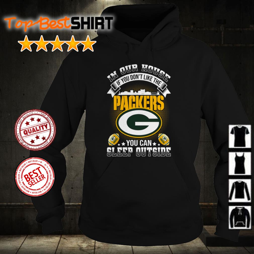 In our house if you don't like the Packers you can sleep outside shirt