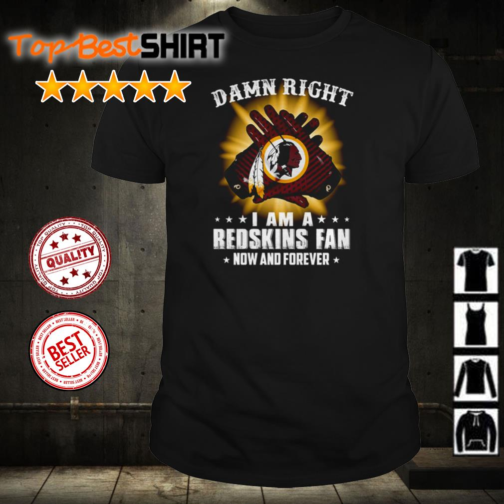 Damn right I am a Redskins fan now and forever shirt