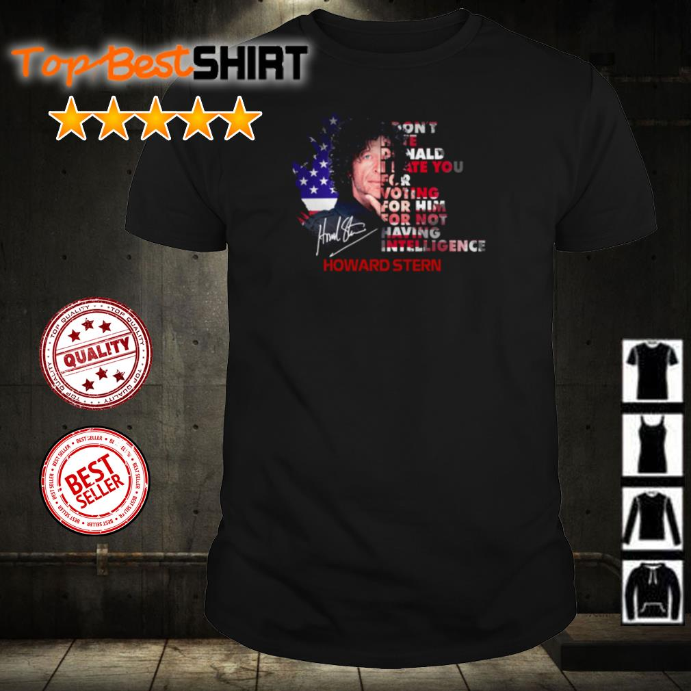 Howard Stern I don't hate Donald I hate you for voting for him shirt