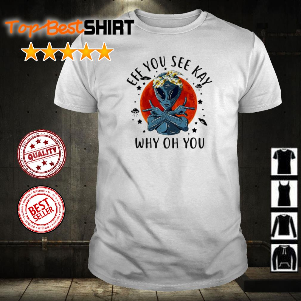 Hip hop alien eff you see kay why oh you shirt