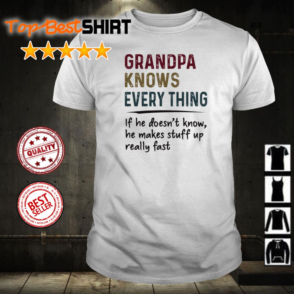 Grandpa knows every thing if he doesn't know he makes stuff up really fast shirt