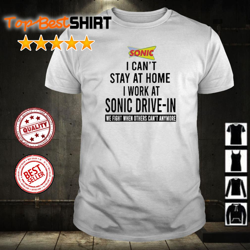 I can't stay at home I work at Sonic Drive-In we fight shirt
