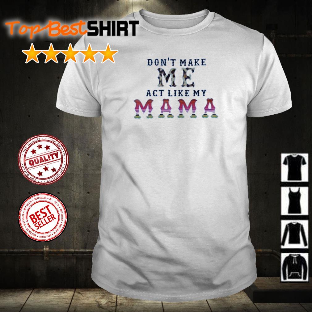 Don't make me act like my mama shirt