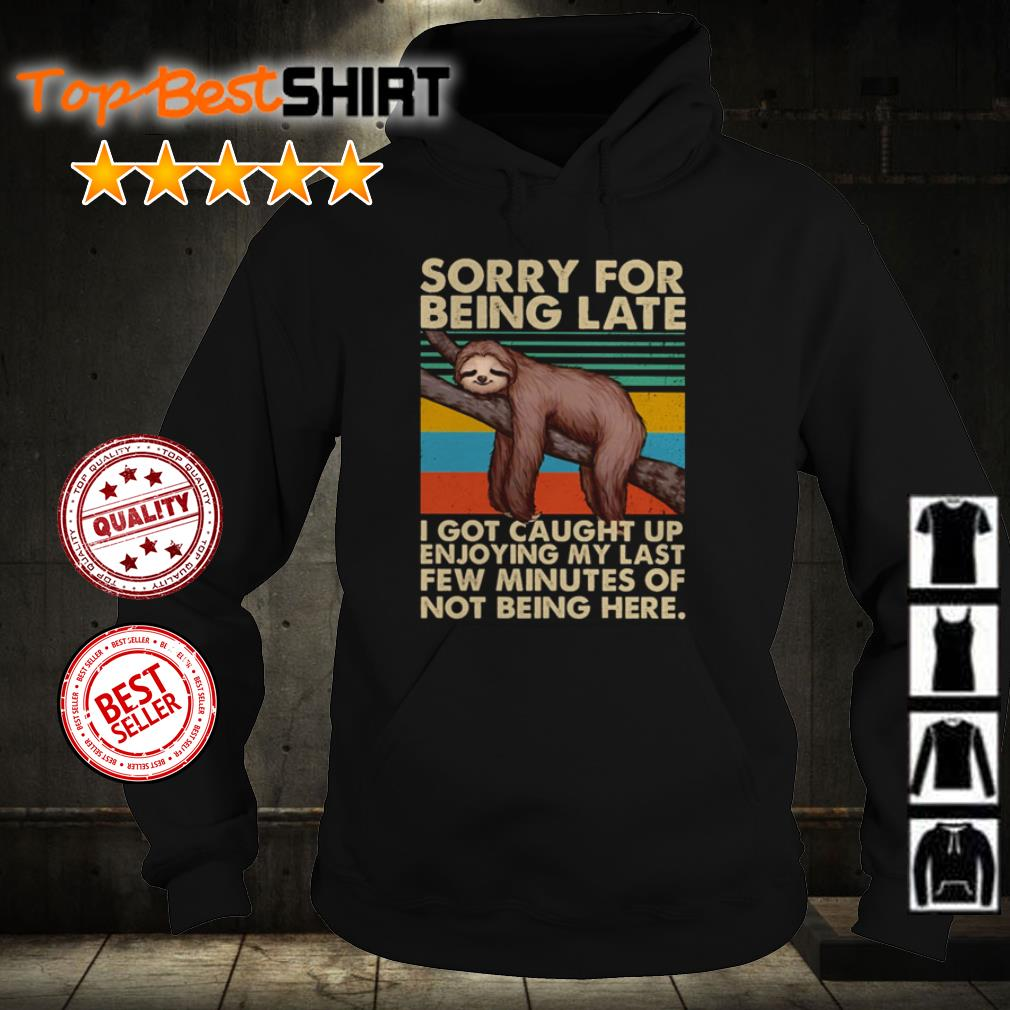 Sloth sorry for being late I got caught up enjoying my last few minutes of not being here shirt