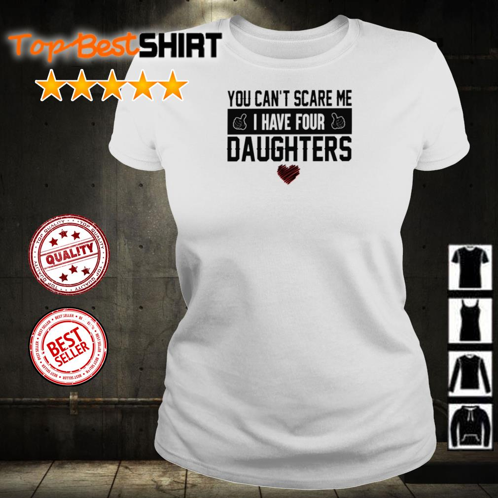 You can't scare me I have four daughters shirt