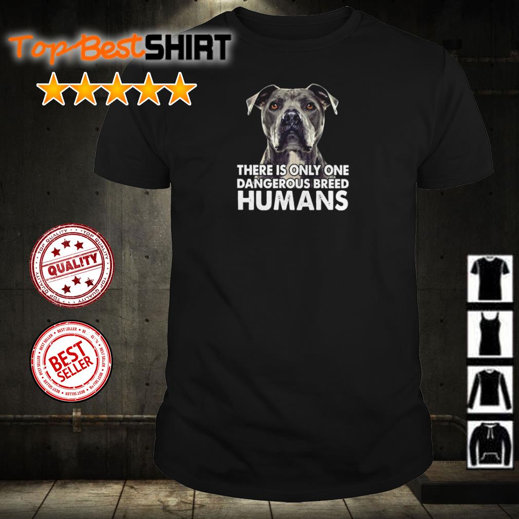 Ptibull there is only one dangerous breed humans shirt