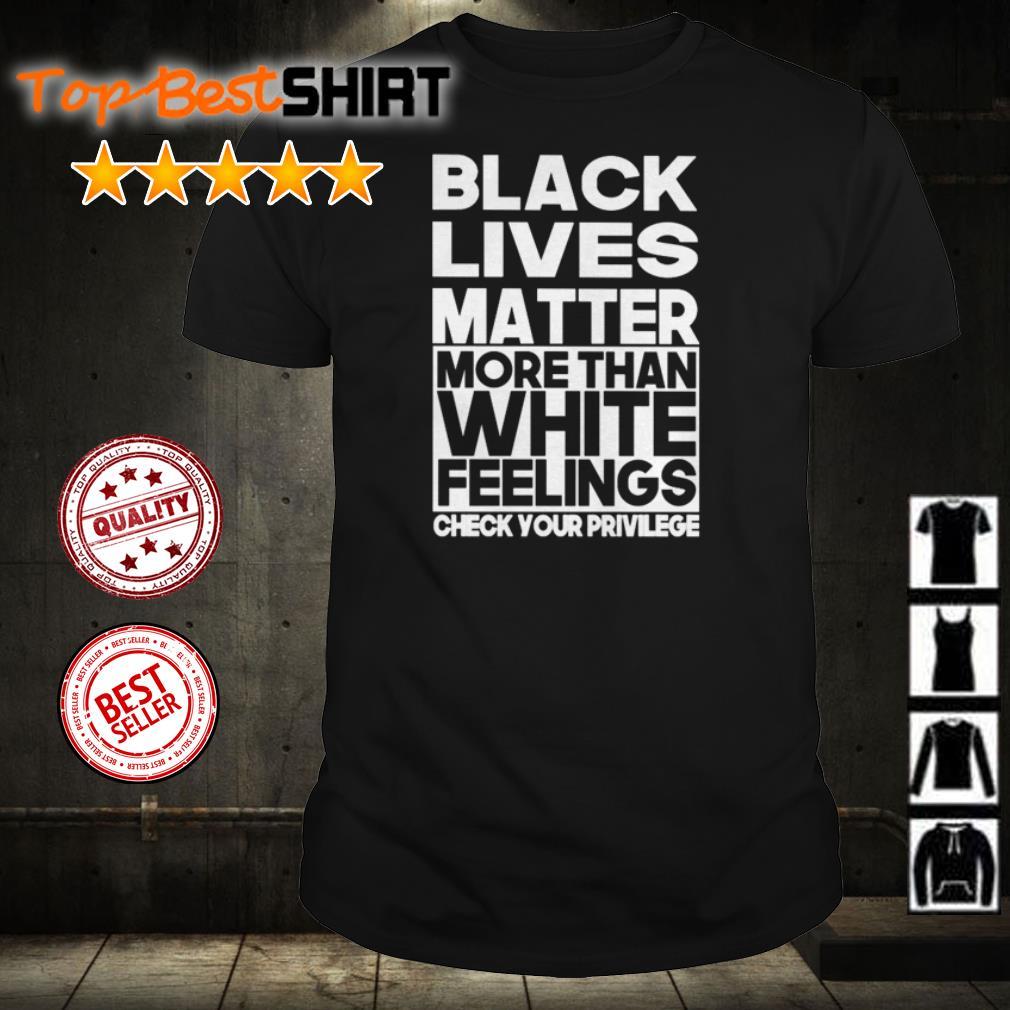 Black lives matter more than white feelings check your privilege shirt