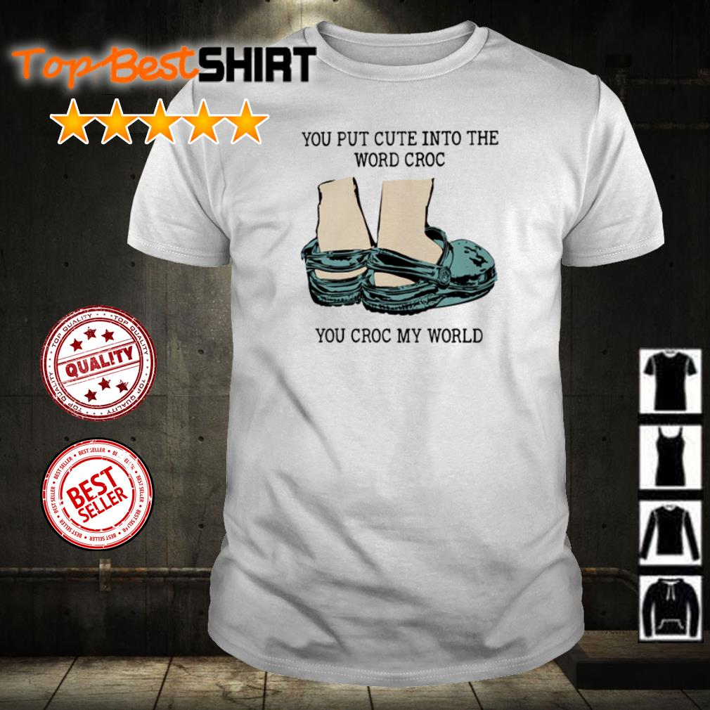 You put cute into the word croc you croc my word shirt