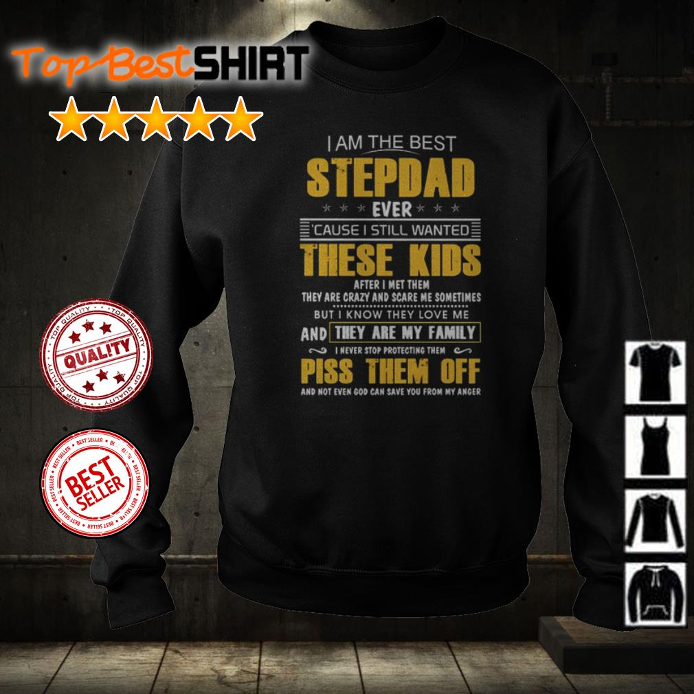 I am the best stepdad ever cause I still wantd these kids after I met them shirt