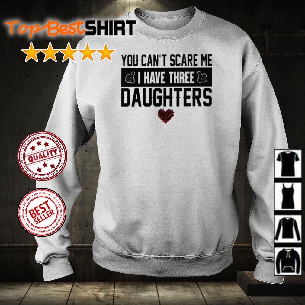 You can't scare me I have three daughters shirt