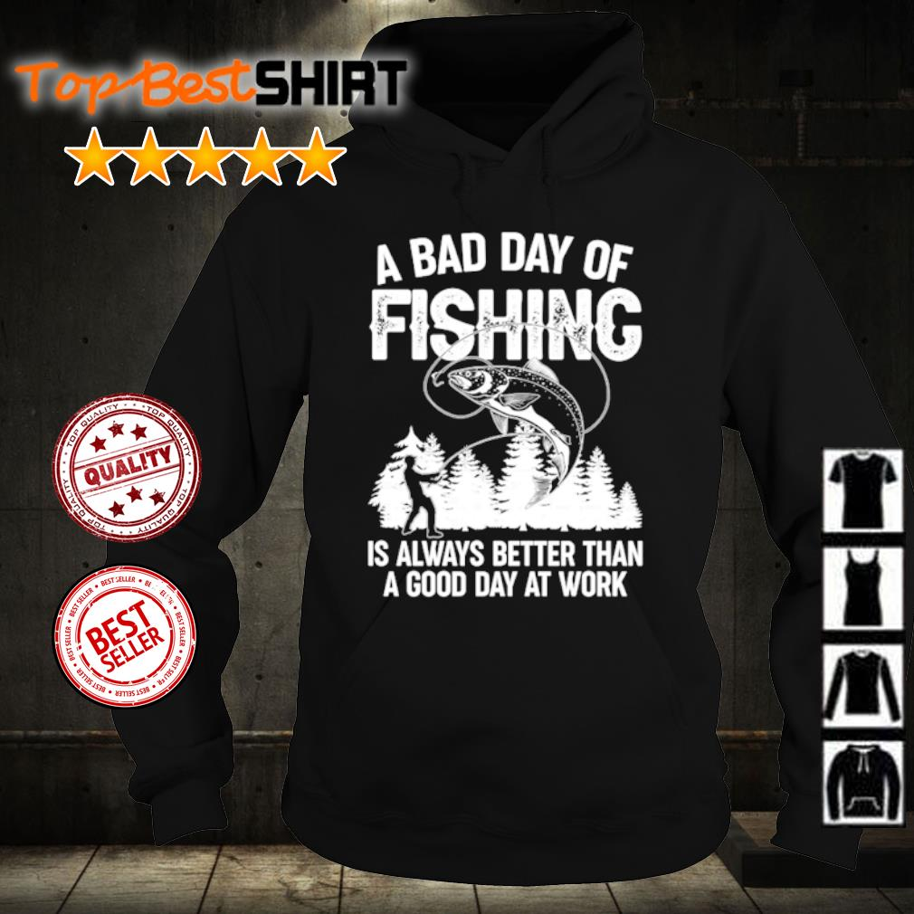A bad day of fishing is always better than a good day at work s hoodie