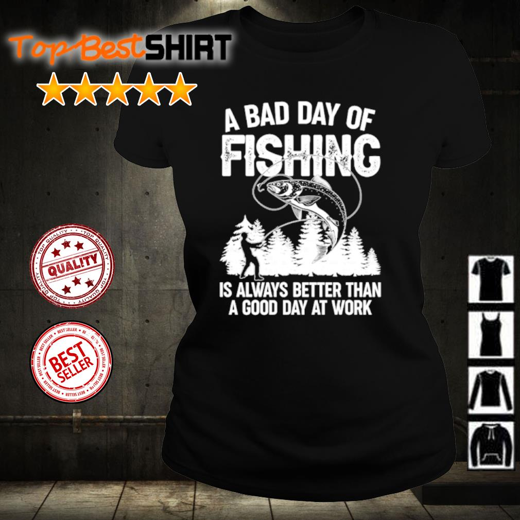 A bad day of fishing is always better than a good day at work s ladies-tee