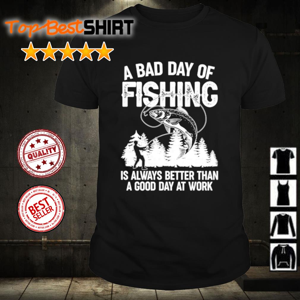 A bad day of fishing is always better than a good day at work shirt