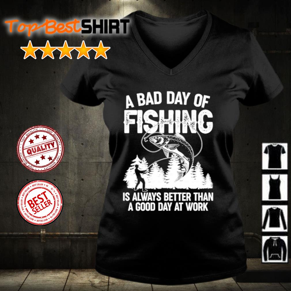 A bad day of fishing is always better than a good day at work s v-neck-t-shirt
