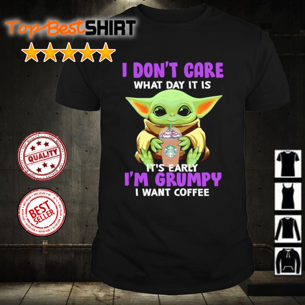Baby Yoda I don't care what day it is It's early I'm grumpy I want coffee shirt