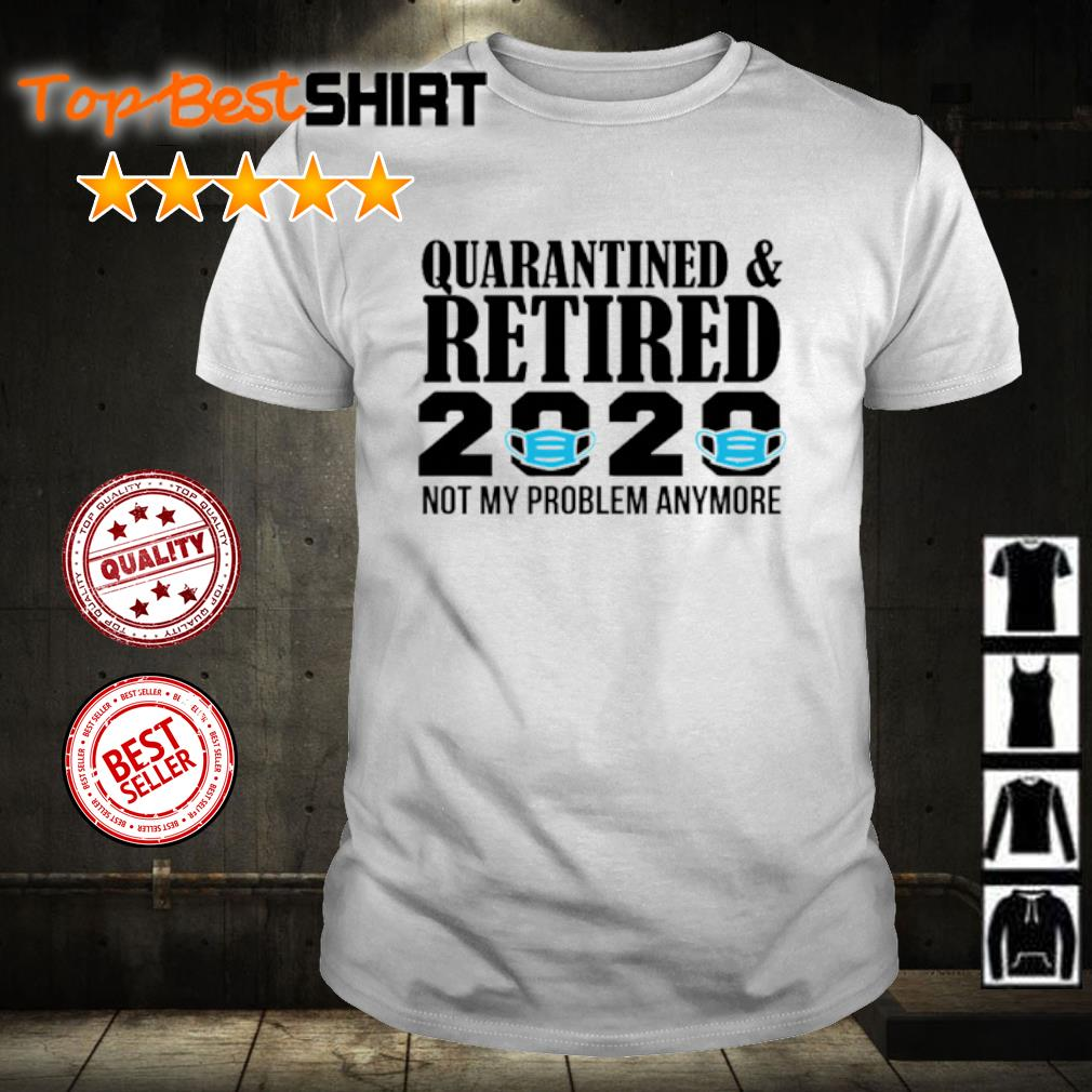 Quarantined and retired 2020 not my problem anymore shirt