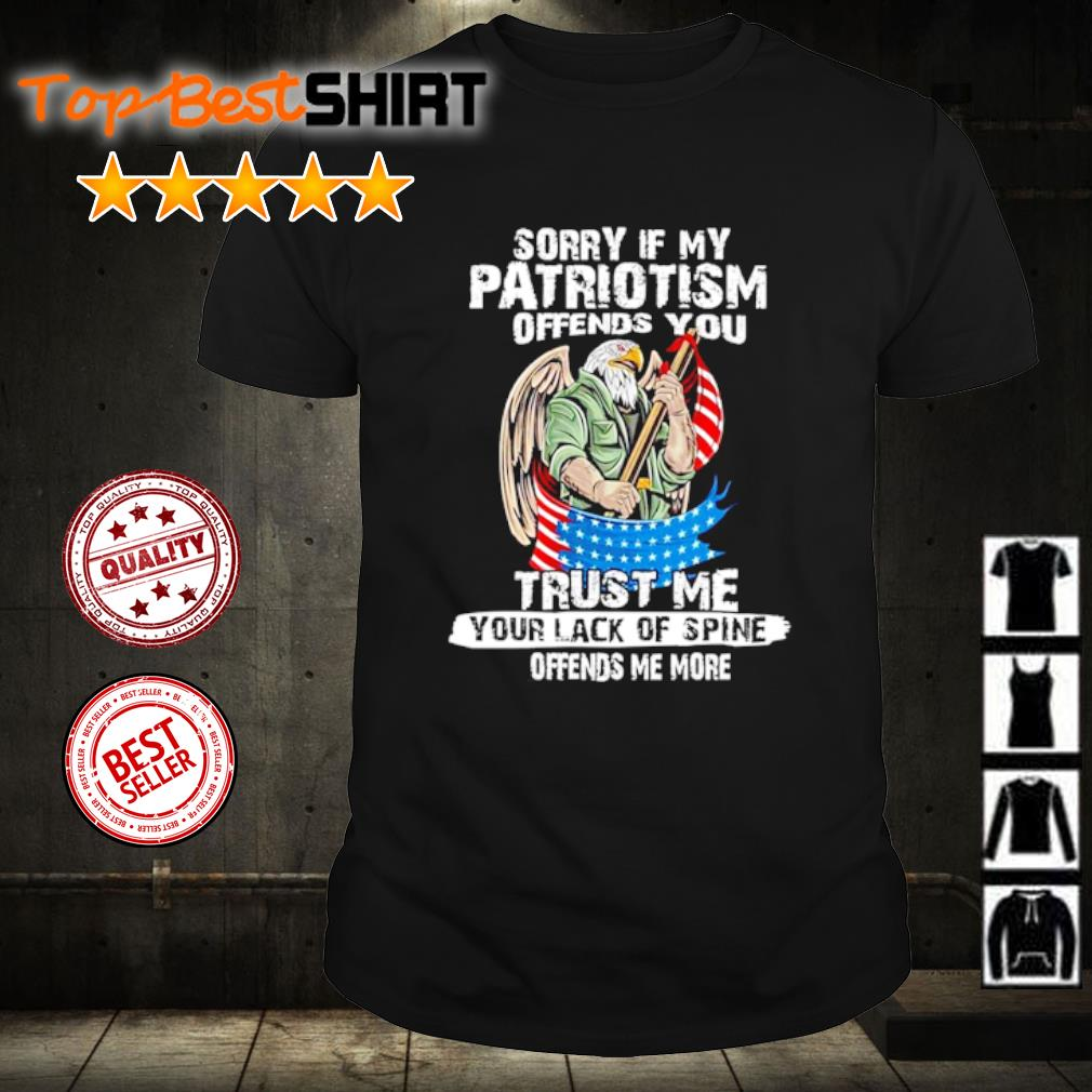 Sorry if my patriotism offends you trust me your lack of spine shirt