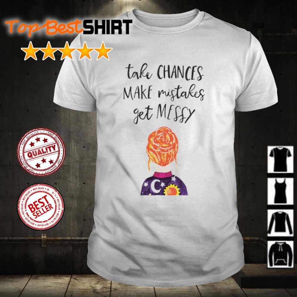 Take chances make mistakes get messy shirt