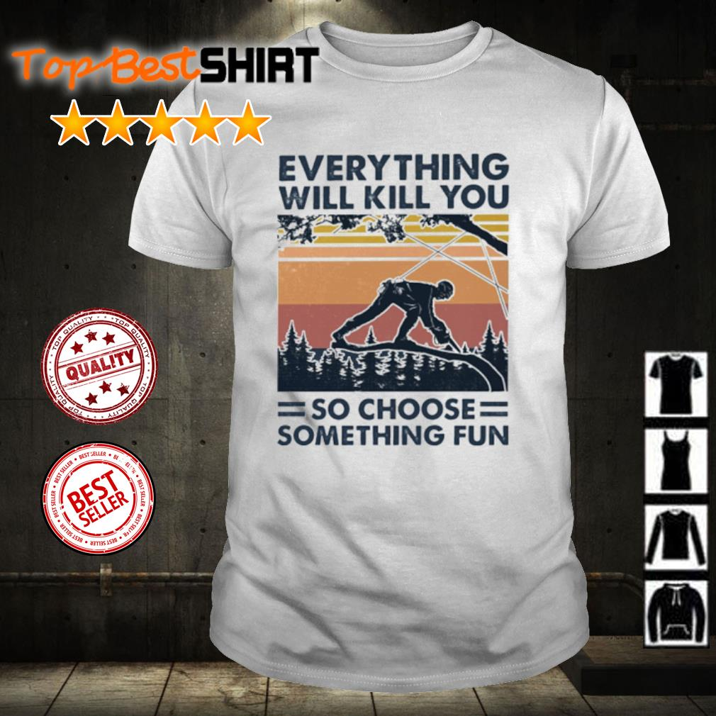 Arborist everything will kill you so choose something fun vintage shirt