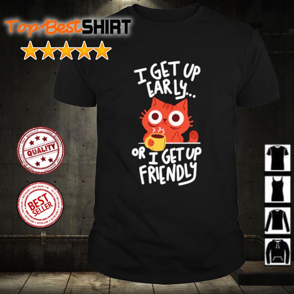 Cat I get up early or I get up friendly shirt