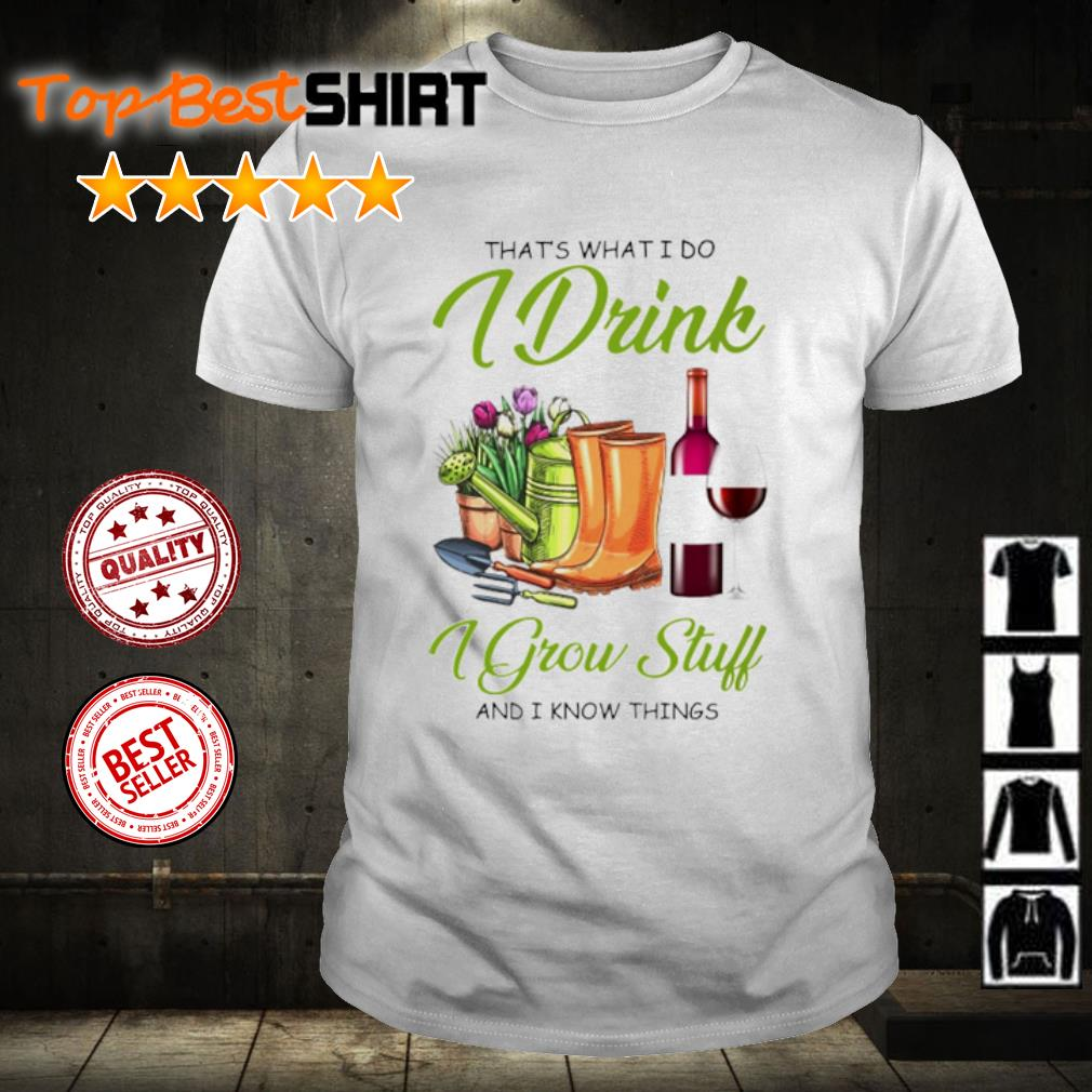 Garden That's what I do I drink I grow stuff and I know things shirt