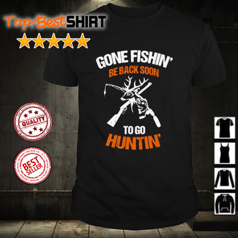 Gone Fishing Be Back To Go Hunting shirt
